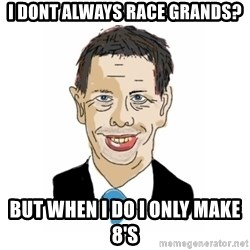 Vita Kränkta Mannen - I DONT ALWAYS RACE GRANDS? BUT WHEN I DO I ONLY MAKE 8'S