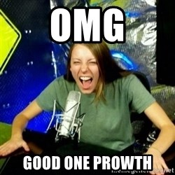 Unfunny/Uninformed Podcast Girl - OMG good one prowth