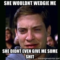 crying peter parker - SHE WOULDNT WEDGIE ME SHE DIDNT EVEN GIVE ME SOME SHIT