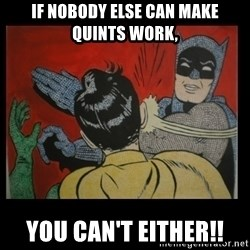 Batman Slappp - If Nobody else can make quints work, You can't either!!