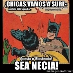 Batman Slap Robin Blasphemy - CHICAS VAMOS A SURF- SEA NECIA!