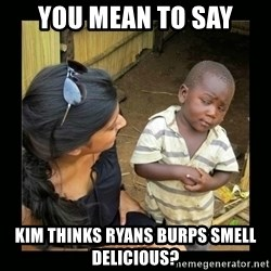 you mean to say - you mean to say kim thinks ryans burps smell delicious?