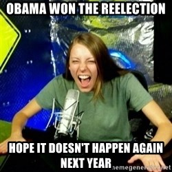 Unfunny/Uninformed Podcast Girl - obama won the reelection hope it doesn't happen again next year