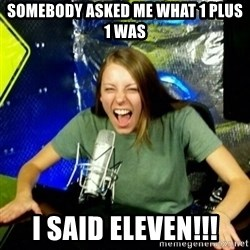 Unfunny/Uninformed Podcast Girl - Somebody asked me what 1 plus 1 was I said Eleven!!!