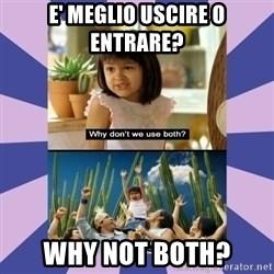 Why don't we use both girl - E' meglio uscire o entrare? why not both?