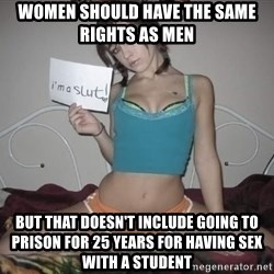 Slutty Feminist  - women should have the same rights as men  but that doesn't include going to prison for 25 years for having sex with a student