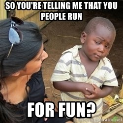Skeptical 3rd World Kid - So you're telling me that you people run for fun?