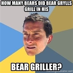 Bear Grylls - How many bears did bear Grylls grill in his bear griller?