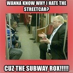 Rob Ford - Wanna know why I hate the streetcar? CUZ THE SUBWAY ROX!!!!!