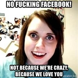 Overprotective Girlfriend - No fUcking facebook! Not because we're Crazy, because we love you