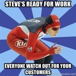 speed skater - STEVE'S READY FOR WORK EVERYONE WATCH OUT FOR YOUR CUSTOMERS