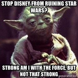 Yoda - Stop Disney from ruining star wars?  Strong am I with the force, but not that strong