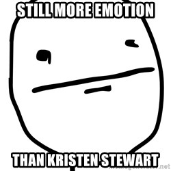 Real Pokerface - still more emotion than kristen stewart