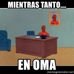 Spiderman office - Mientras tanto.... En OMA