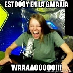Unfunny/Uninformed Podcast Girl - ESTOOOY EN LA GALAXIA Waaaaooooo!!!