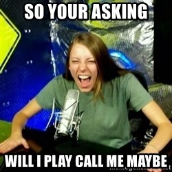 Unfunny/Uninformed Podcast Girl - so your asking will i play call me maybe