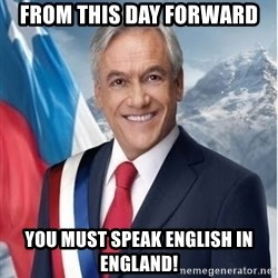 presidente pinera - FROM THIS DAY FORWARD  YOU MUST SPEAK ENGLISH IN ENGLAND!