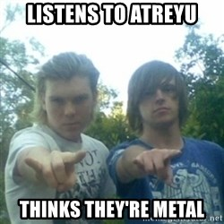 god of punk rock - Listens to atreyu Thinks thEy're metal