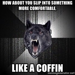 Insanity Wolf - how about you slip into something more comfortable, like a coffin