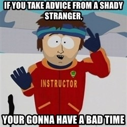 SouthPark Bad Time meme - if you take advice from a shady stranger, your gonna have a bad time