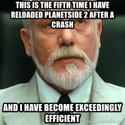 exceedingly efficient - This is the fifth time i have reloaded planetside 2 after a crash and i have become EXCEEDINGLY efficient