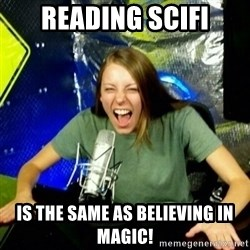 Unfunny/Uninformed Podcast Girl - Reading scifi is the same as believing in magic!