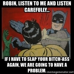 Batman Slappp - robin, listen to me and listen carefully... if I have to slap your bitch-ass again, we are going to have a problem.