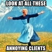 Look at all these - look at all these annoying clients