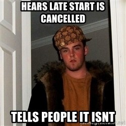 Scumbag Steve - hears late start is cancelled tells people it isnt