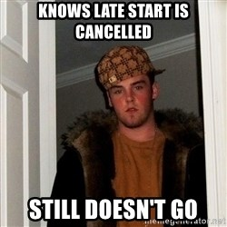 Scumbag Steve - knows late start is cancelled still doesn't go