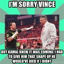 CM Punk Apologize! - I'M SORRY VINCE BUT KAMAL KNEW IT WAS COMING, I HAD TO GIVE HIM THAT SHAPE UP HE WOULD'VE DIED IF I DIDNT