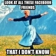 Look at all these - LOOK AT ALL THESE FACEBOOK FRIENDS THAT I DON'T KNOW