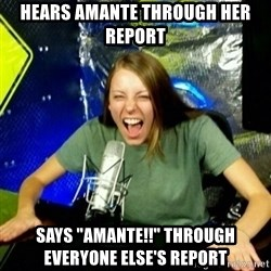 """Unfunny/Uninformed Podcast Girl - Hears amante through her report Says """"amante!!"""" through everyone else's report"""