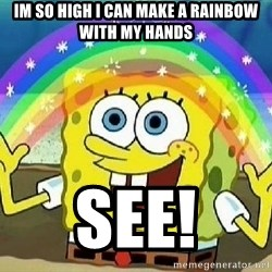 Imagination - im so high i can make a rainbow with my hands see!