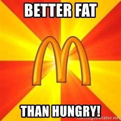 Maccas Meme - better fat than hungry!