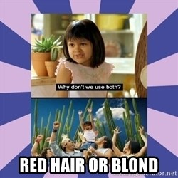 Why don't we use both girl -  Red hair or blond