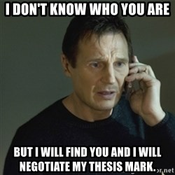 I don't know who you are... - I don't know who you are but i will find you and i will negotiate my thesis mark.