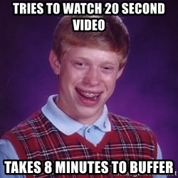 Bad Luck Brian - tries to watch 20 second video takes 8 minutes to buffer