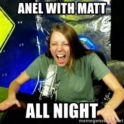 Unfunny/Uninformed Podcast Girl - ANEL WITH MATT ALL NIGHT