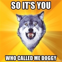 Courage Wolf - so it's you who called me doggy