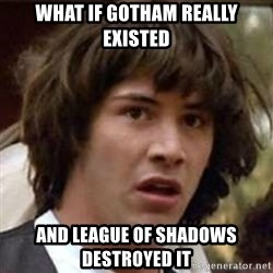 Conspiracy Keanu - What if gotham really existed and league of shadows destroyed it