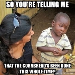 skeptical black kid - So you're telling me That the cornbread's been done this whole time?