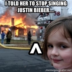 Disaster Girl - I told her to stop singing justin bieber..... ^