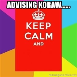 Keep calm and - advising koraw......