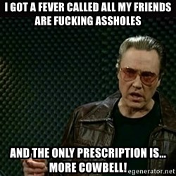 I got a fever - I got a fever called all my friends are fucking assholes and the only prescription is... More cowbell!