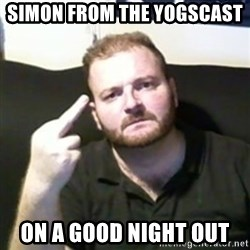 Angry Drunken Comedian - SIMON FROM THE YOGSCAST  ON A GOOD NIGHT OUT