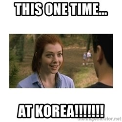 This one time at band camp - THis one time... at korea!!!!!!!