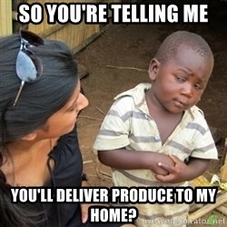 Skeptical 3rd World Kid - So you're telling me you'll deliver produce to my home?