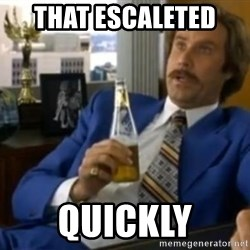 That escalated quickly-Ron Burgundy - THAT ESCALETED  QUICKLY
