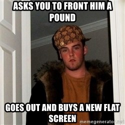 Scumbag Steve - asks you to front him a pound goes out and buys a new flat screen